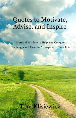 Quotes to Motivate, Advise, and Inspire: Words of Wisdom to Help You Conquer Challenges and Excel in All Aspects of Your Life (Inspirational Quotes for Your Life) (Volume 1)