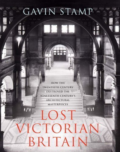Lost Victorian Britain: How the Twentieth Century Destroyed the Nineteenth Century's Architectural Masterpieces of Stamp, Gavin on 21 October 2010