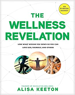 The Wellness Revelation: Lose What Weighs You Down So You Can Love God, Yourself, and Others by [Keeton, Alisa]
