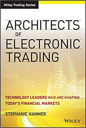 Book Architects of Electronic Trading: Technology Leaders Who are Shaping Today's Financial Markets (Wiley Trading)