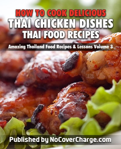 How to Cook Delicious Thai Chicken Dishes Thai Food Recipes (Amazing Thailand Food Recipes & Lessons Book 3)