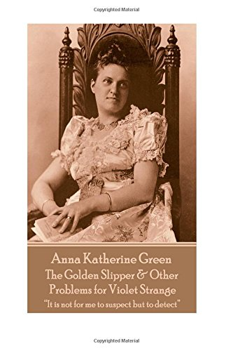 """Read Online Anna Katherine Green - The Golden Slipper & Other Problems for Violet Strange: """"It is not for me to suspect but to detect"""" ebook"""