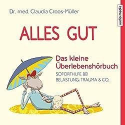Alles gut - Das kleine Überlebenshörbuch: Soforthilfe bei Belastung, Trauma & Co.