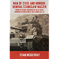 Man of Steel and Honour: General Stanislaw Maczek: Soldier of Poland, Commander of the 1st Polish Armoured Division in…