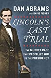 Lincolns Last Trial: The Murder Case That Propelled Him to the Presidency