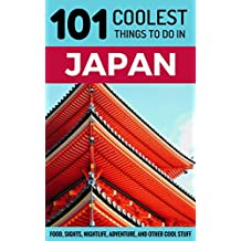 Japan Travel Guide: 101 Coolest Things to Do in Japan (Tokyo Guide, Kyoto Guide, Osaka, Hiroshima, Backpacking Japan)