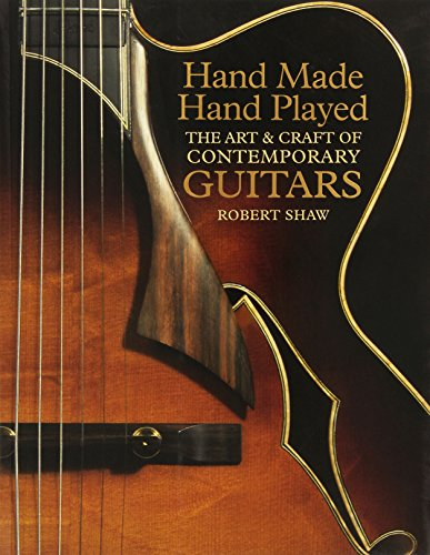 Hand Made, Hand Played: The Art  Craft of Contemporary Guitars