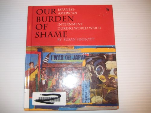 Our Burden of Shame: The Japanese-American Internment During World War II (First Book)