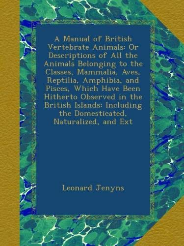 Download A Manual of British Vertebrate Animals: Or Descriptions of All the Animals Belonging to the Classes, Mammalia, Aves, Reptilia, Amphibia, and Pisces, ... the Domesticated, Naturalized, and Ext pdf