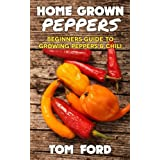 Home Grown Peppers: Beginners Guide To Growing Peppers & Chili (Simple Home Gardening)