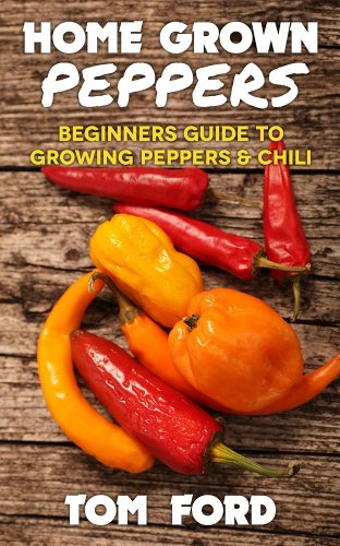 Home Grown Peppers: Beginners Guide To Growing Peppers & Chili (Simple Home Gardening) by [Ford, Tom]