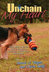 Unchain My Heart: Dogs Deserve Better Rescue Stories of Courage, Compassion, and Caring