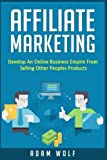 Affiliate Marketing: Develop An Online Business Empire From Selling Other Peoples Products by Adam Wolf (2016-07-01)