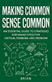 MAKING COMMON SENSE COMMON: AN ESSENTIAL GUIDE TO STRATEGIES FOR HIGHLY EFFECTIVE CRITICAL THINKING AND PROBLEM SOLVING