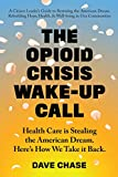 "Dave Chase, ""The Opioid Crisis Wake Up Call: Health Care is Stealing the American Dream. Here is How We Take It Back"" (Health Rosetta Media, 2018)"