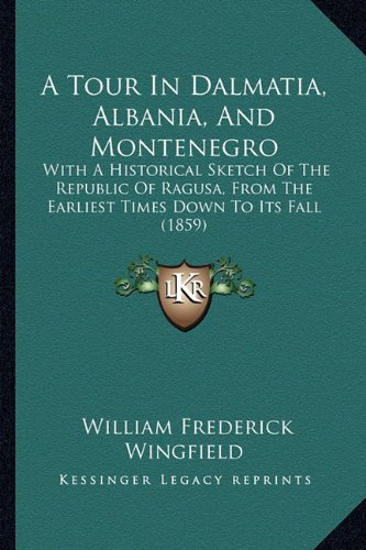 A Tour In Dalmatia, Albania, And Montenegro: With A Historical Sketch Of The Republic Of Ragusa, From The Earliest Times Down To Its Fall (1859)