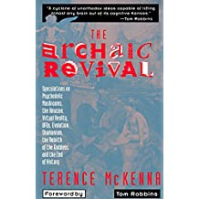 The Archaic Revival: Speculations on Psychedelic Mushrooms, the Amazon, Virtual Reality, Ufos, Evolution, Shamanism, the Rebirth of the Goddess, and