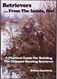 Retrievers . . . from the Inside, Out : A Practical Guide for Building the Ultimate Hunting Retreiver, Goodwin, Butch, 0967979854