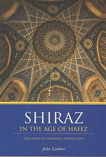 [Shiraz in the Age of Hafez: The Glory of a Medieval Persian City] (By: John W. Limbert) [published: August, 2004]