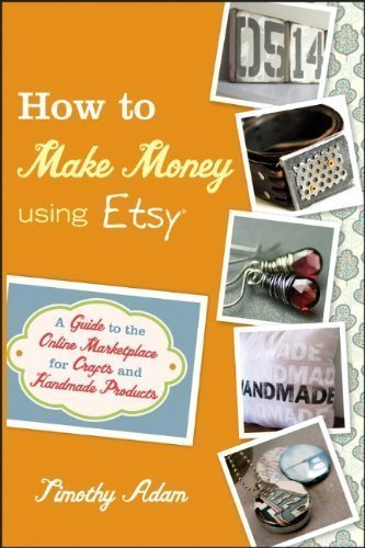 How to Make Money Using Etsy: A Guide to the Online Marketplace for Crafts and Handmade Products by Timothy Adam (Mar 22 2011)