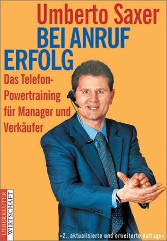 Bei Anruf Erfolg. Das Telefon-Powertraining für Manager und Verkäufer Gebundenes Buch – 2001 Umberto Saxer Ueberreuter Wirtschaft 3832308148 MAK_MNT_9783832308148