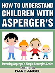 How To Understand Children with Asperger's (Parenting Asperger's Simple Strategies Series Book 5)