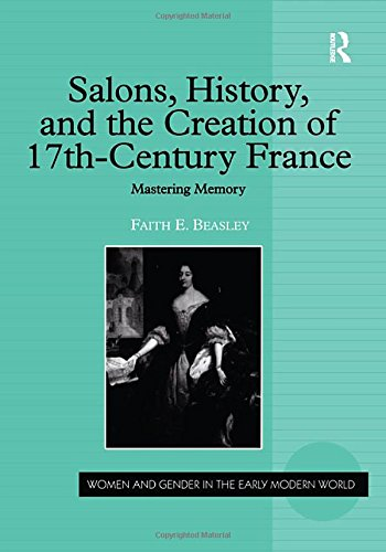 Salons, History, and the Creation of Seventeenth-Century France: Mastering Memory (Women and Gender in the Early Modern