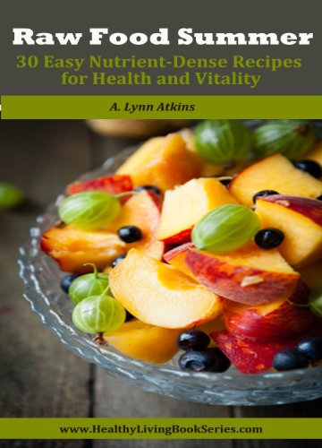 Raw Food Summer: 30 Easy Nutrient-Dense Recipes for Health and Vitality (Healthy Living Book Series 2)
