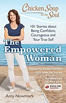 Chicken Soup for the Soul: The Empowered Woman: 101 Stories about Being Confident, Courageous and Your True Self by [Newmark, Amy]