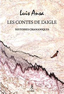 Les contes de l'aigle : histoires chamaniques, Ansa, Luis