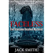 Faceless: Five Gruesome Unsolved Murders: Most Mysterious and Headless Unsolved Murders of All Time (True Crime Murder Case Compilations Book 1)