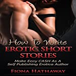 How To Write Erotica Short Stories: Make Easy CASH As A Self Publishing Erotica Author | Fiona Hathaway