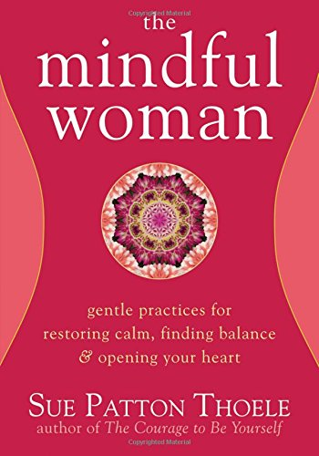 The Mindful Woman: Gentle Practices for Restoring Calm, Finding Balance, and Opening Your Heart