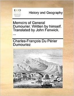 Memoirs of General Dumourier. Written by himself. Translated by John Fenwick. ...