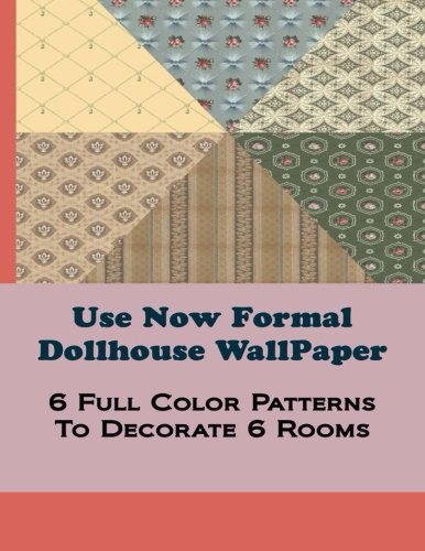 (Use Now Formal Dollhouse Wallpaper: 6 Full Color Patterns To Decorate 6 Rooms (Use Now Dollhouse Wallpaper) (Volume 10))