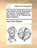 The History of the Revolution of France Translated from the French of M Rabaut de Saint-Etienne, Jean-Paul Rabaut, 1140769111