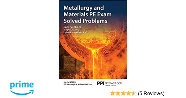 Metallurgy and Materials PE Exam Solved Problems: Nikhil Kar PhD PE