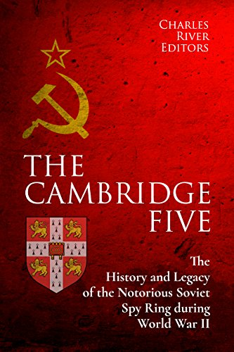 The Cambridge Five: The History and Legacy of the Notorious Soviet Spy Ring in Britain during World War II and the Cold War