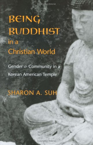 Download Being Buddhist in a Christian World: Gender and Community in a Korean American Temple (American Ethnic and Cultural Studies) PDF