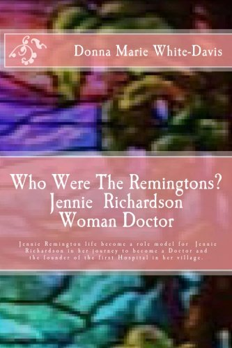 Read Online Who Were The Remingtons?  Jennie Richardson Woman Doctor: Jennie Richardson Woman doctor who save thousands of Infant and Children's Lives (Volume 4) pdf epub