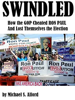 Swindled: How the GOP Cheated Ron Paul and Lost Themselves the Election by [Alford, Michael]