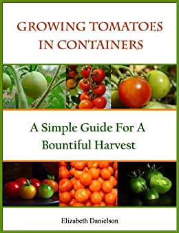Growing Tomatoes In Containers - A Simple Guide For A Bountiful Harvest (Container Gardening Book 1) by [Danielson, Elizabeth]