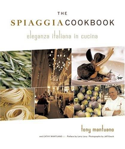 The Spiaggia Cookbook: Eleganza Italiana in Cucina by Tony Mantuano, Cathy Mantuano