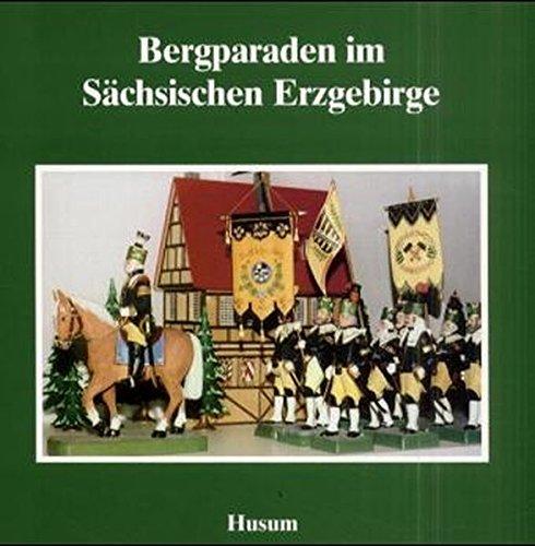 Bergparaden im Sächsischen Erzgebirge (Schriftenreihe Erzgebirgische Volkskunst, Band 12)