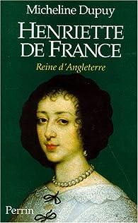 Henriette de France, reine d'angleterre par Micheline Dupuy