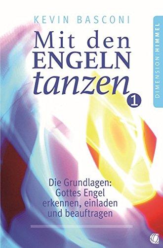 Mit den Engeln tanzen, Band 1: Die Grundlagen: Gottes Engel erkennen, einladen und beauftragen