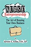 Nurse Entrepreneurship : The Art of Running Your Own Business, Avillion, Adrianne E., 1886624224