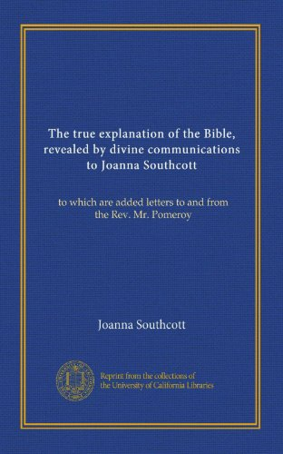 The true explanation of the Bible, revealed by divine communications to Joanna Southcott: to which are added letters to and from the Rev. Mr. Pomeroy