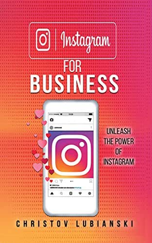 Instagram for Business: Unleash The Power Of Instagram: With A Step-by-Step Guide For Your First 10,000 Followers And Learn The Ways To Monetize Them