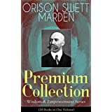 ORISON SWETT MARDEN Premium Collection - Wisdom & Empowerment Series (18 Books in One Volume): Steps to Success and Power, How to Get What You Want, An ... It, Stepping-Stones To Fame And Fortune...